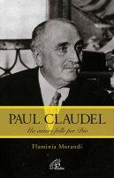 Paul Claudel. Un amore folle per Dio - Flaminia Morandi