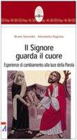 Il Signore guarda il cuore. Esperienze di cambiamento alla luce della parola - Secondin Bruno, Augruso Antonietta
