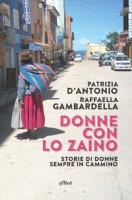 Donne con lo zaino. Storie di donne sempre in cammino - D'Antonio Patrizia, Gambardella Raffaella