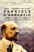 Gabriele D'Annunzio. L'uomo, il poeta, il sogno di una vita come opera d'arte - Lucy Hughes-Hallett
