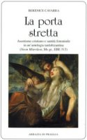 Porta stretta. Ascetismo cristiano e santità femminile in una antologia tardobizantina (La) - Berenice Cavarra