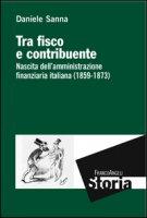 Tra fisco e contribuente. Nascita dell'amministrazione finanziaria italiana (1859-1873) - Sanna Daniele
