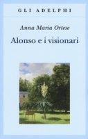 Alonso e i visionari - Ortese Anna Maria