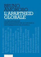 L' apartheid globale. Globalizzazione, marginalizzazione economica, destabilizzazione politica - Amoroso Bruno