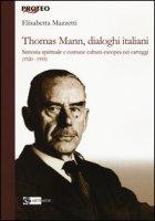 Thomas Mann, dialoghi italiani. Sintonia spirituale e comune cultura europea nei carteggi (1920-1955) - Mazzetti Elisabetta