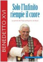 Solo l'Infinito riempie il cuore.Le parole del Papa pellegrino ad Assisi - Benedetto XVI