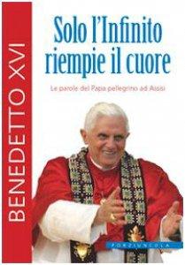 Copertina di 'Solo l'Infinito riempie il cuore.Le parole del Papa pellegrino ad Assisi'