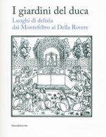 I giardini del duca. Luoghi di delizia dai Montefeltro ai Della Rovere. Catalogo della mostra (Urbino, 28 marzo-10 giugno 2018). Ediz. a colori