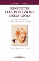 Benedetta o la percezione della gioia. Biografia spirituale di Benedetta Bianchi Porro - Holme Timothy