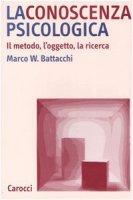 La conoscenza psicologica. Il metodo, l'oggetto, la ricerca - Battacchi Marco W.