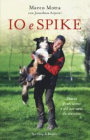 Io e Spike. Storia di un uomo e del suo cane da soccorso - Motta Marco, Arpetti Jonathan