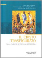 Il Cristo trasfigurato nella tradizione spirituale ortodossa - Ilarion Alfeev, Enzo Bianchi, Photios Ioannidis, André Louf, Engelina Smirnova, Michel Van Parys, Kallistos Ware e Aa.Vv.