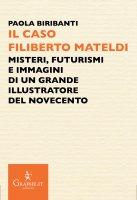 Caso Filiberto Mateldi. Misteri, futurismi e immagini di un grande illustratore del Novecento. (Il) - Paola Biribanti