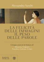 La felicità delle immagini, il peso delle parole. Cinque esercizi di lettura di Moravia, Volponi, Pasolini, Calvino, Celati - Sarchi Alessandra