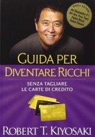 Guida per diventare ricchi. Senza tagliare le carte di credito - Kiyosaki Robert T.