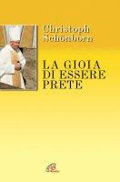 La gioia di essere prete - Schönborn Christoph