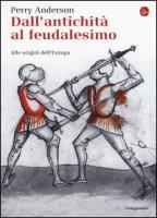 Dall'antichità al feudalesimo. Alle origini dell'Europa - Anderson Perry