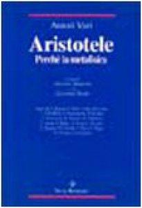 Copertina di 'Aristotele. Perché la Metafisica. Studi su alcuni concetti-chiave della «Filosofia prima» aristotelica e sulla storia dei loro influssi'