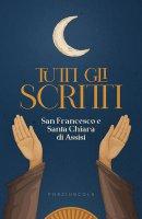 Tutti gli Scritti - Francesco d'Assisi (san) , Chiara d'Assisi (santa)