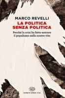 La politica senza politica. Perché la crisi ha fatto entrare il populismo nelle nostre vite - Revelli Marco