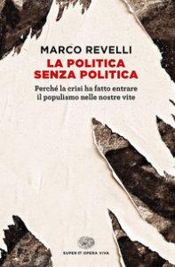Copertina di 'La politica senza politica. Perché la crisi ha fatto entrare il populismo nelle nostre vite'