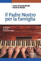 Il Padre Nostro per la famiglia - Luigi Guglielmoni, Fausto Negri