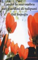 Lasciò la sua ombra nei giardini dei tulipani - Irepoglu Gül