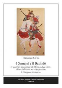 Copertina di 'I samurai e il Bushido. I guerrieri giapponesi ed il loro codice etico: chiavi di lettura per comprendere il Giappone moderno'