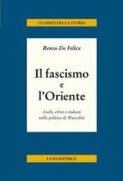 Il fascismo e l'Oriente. Arabi, ebrei e indiani nella politica di Mussolini - De Felice Renzo