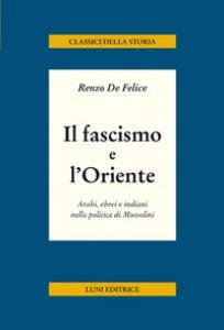 Copertina di 'Il fascismo e l'Oriente. Arabi, ebrei e indiani nella politica di Mussolini'