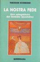 La nostra fede. Una spiegazione del simbolo apostolico - Schneider Theodor
