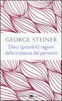 Dieci (possibili) ragioni della tristezza del pensiero - Steiner George