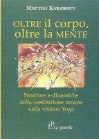 Oltre il corpo oltre la mente. Strutture e dinamiche della costituzione umana nella visione yoga - Karawatt Matteo
