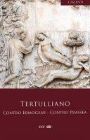 Contro Ermogene. Contro Prassea - Quinto S. Tertulliano