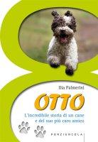 Otto. L'incredibile storia di un cane e del suo più caro amico - Ilia Palmerini