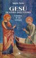 Gesù destino dell'uomo. Cammino di vita cristiana - Scola Angelo