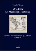Ortodossi nel Mediterraneo cattolico. Frontiere, reti, comunità nel Regno di Napoli (1700-1821) - Falcetta Angela