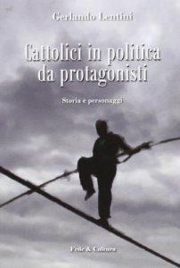 Copertina di 'Cattolici in politica da protagonisti. Storia e personaggi'
