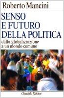 Senso e futuro della politica. Dalla globalizzazione a un mondo comune - Mancini Roberto