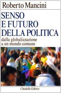 Copertina di 'Senso e futuro della politica. Dalla globalizzazione a un mondo comune'