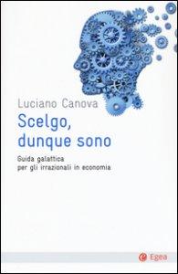 Copertina di 'Scelgo, dunque sono. Guida galattica per gli irrazionali in economia'
