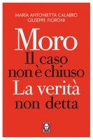 Moro. Il caso non è chiuso, La verità non detta - Calabrò Maria Antonietta, Fioroni Giuseppe