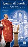 Ignazio di Loyola. Il pellegrino fondatore della Compagnia di Gesù - Occhetta Francesco
