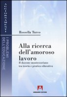 Alla ricerca dell'amoroso lavoro. Il docente montessoriano tra teoria e pratica educativa - Turco Rossella