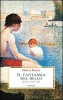 Il fantasma del bello. Scritti sulle arti - Proust Marcel