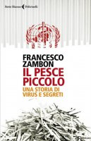 Il pesce piccolo. Una storia di virus e segreti - Francesco Zambon