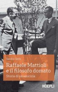 Copertina di 'Raffaele Mattioli e il filosofo domato. Storia di un'amicizia'
