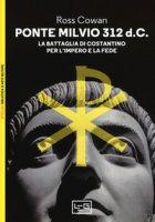 Ponte Milvio 312 d.C. La battaglia di Costantino per l'impero e la fede - Cowan Ross
