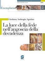 Girolamo, Ambrogio, Agostino - La luce della fede nell'angoscia della decadenza - Giulia Colomba Sannia