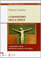 L'umanesimo della Croce - Lucietto Matteo